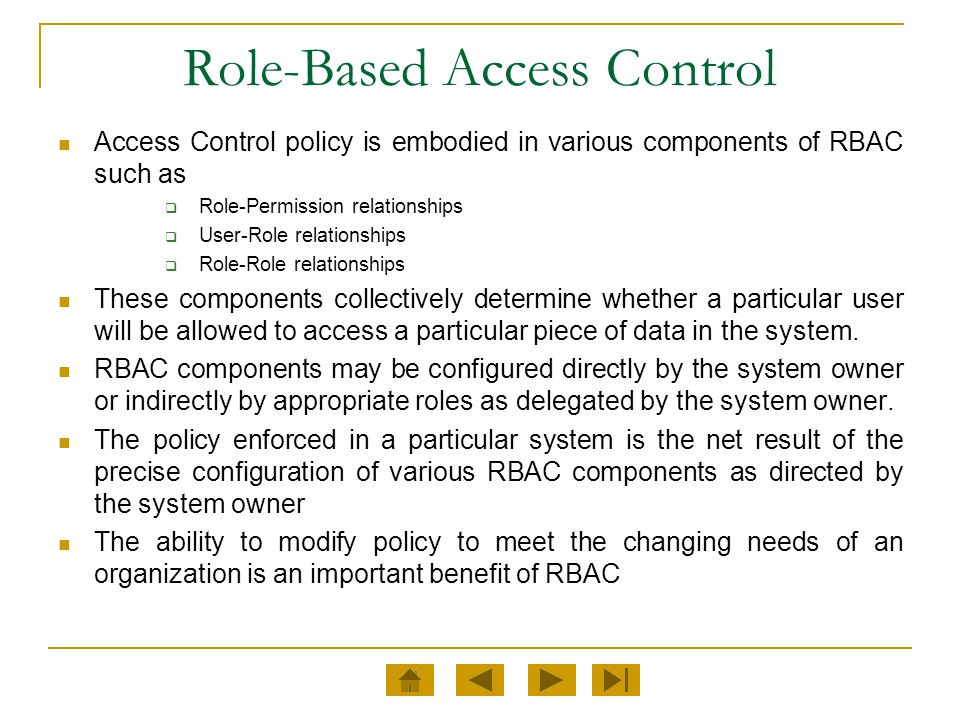 Role-Based Access Control Access Control policy is embodied in various components of RBAC such as  Role-Permission relationships  User-Role relation