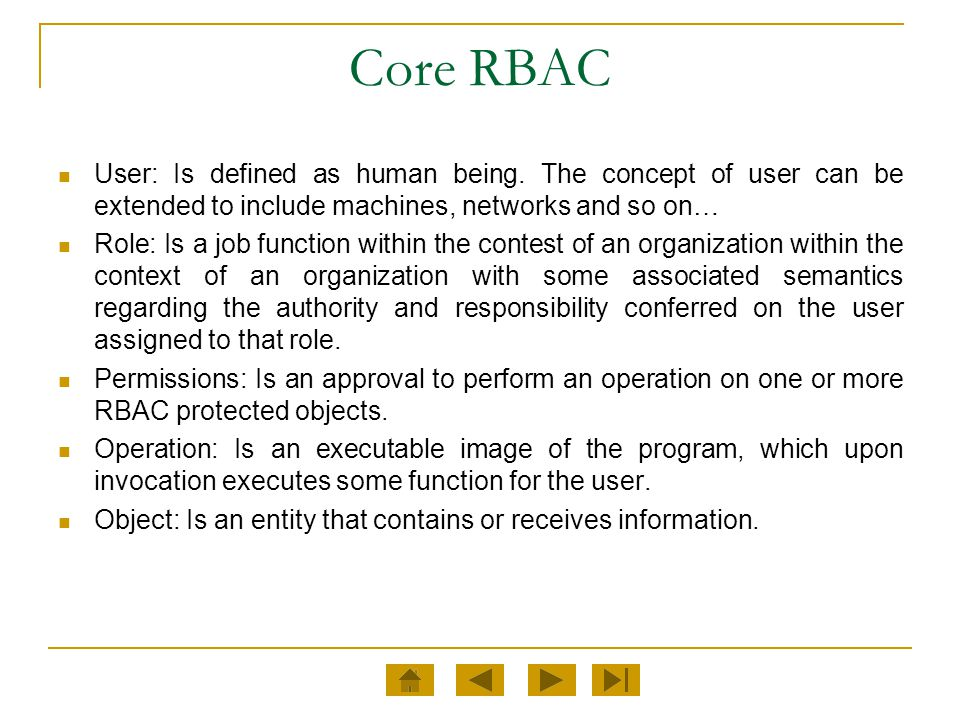 Core RBAC User: Is defined as human being. The concept of user can be extended to include machines, networks and so on… Role: Is a job function within
