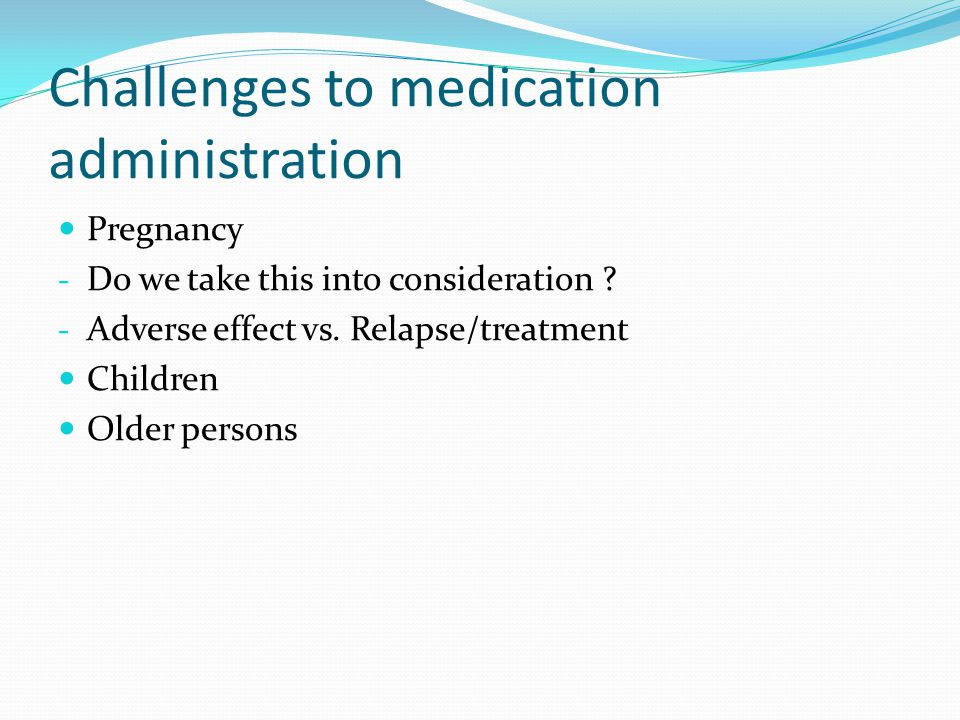Challenges to medication administration Pregnancy - Do we take this into consideration .