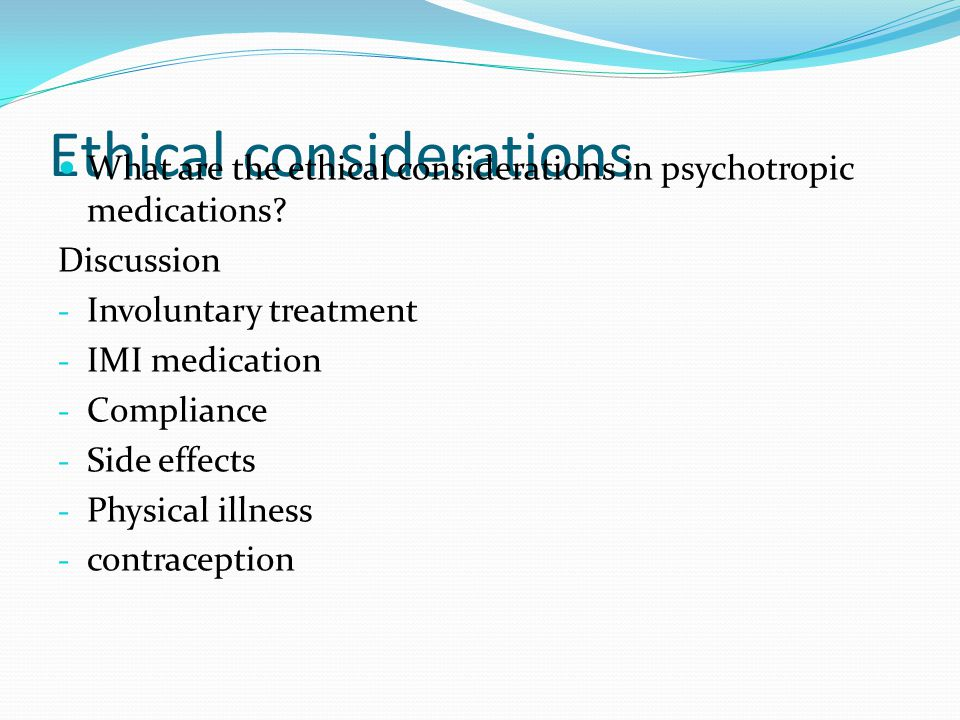 Ethical considerations What are the ethical considerations in psychotropic medications.