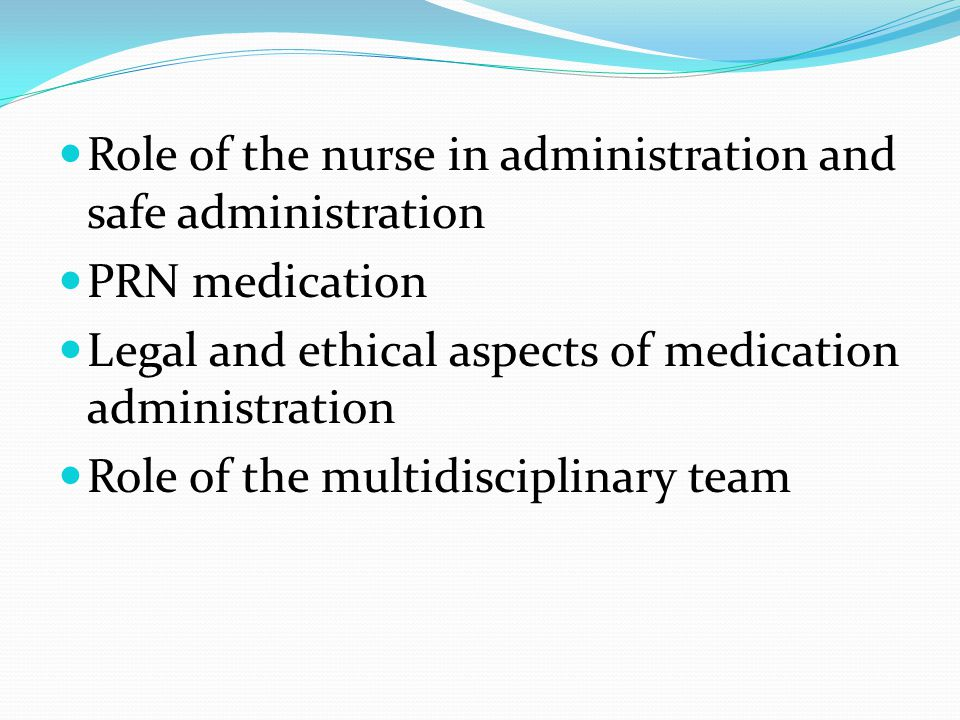 Role of the nurse in administration and safe administration PRN medication Legal and ethical aspects of medication administration Role of the multidisciplinary team