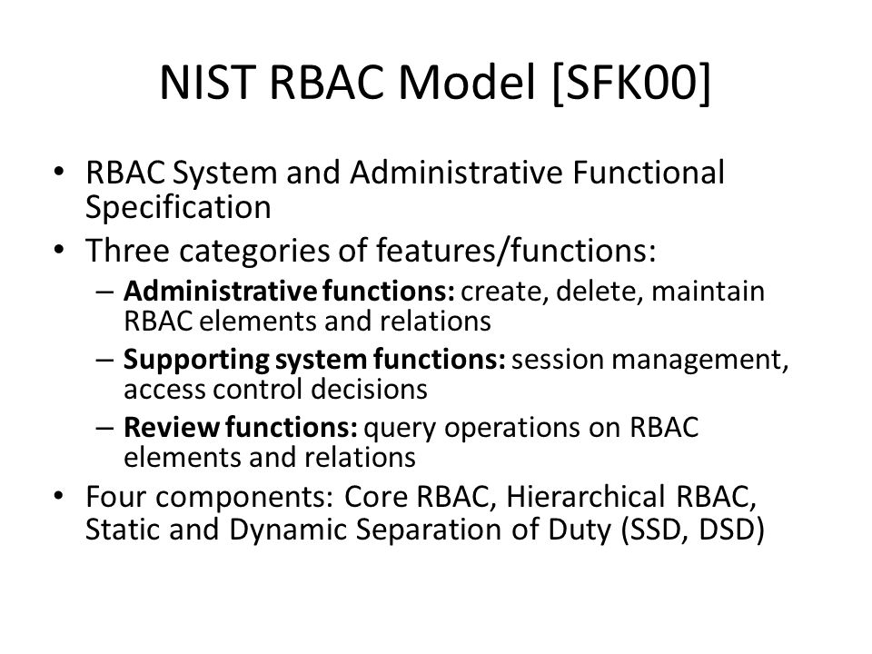 NIST RBAC Model [SFK00] RBAC System and Administrative Functional Specification Three categories of features/functions: – Administrative functions: create, delete, maintain RBAC elements and relations – Supporting system functions: session management, access control decisions – Review functions: query operations on RBAC elements and relations Four components: Core RBAC, Hierarchical RBAC, Static and Dynamic Separation of Duty (SSD, DSD)