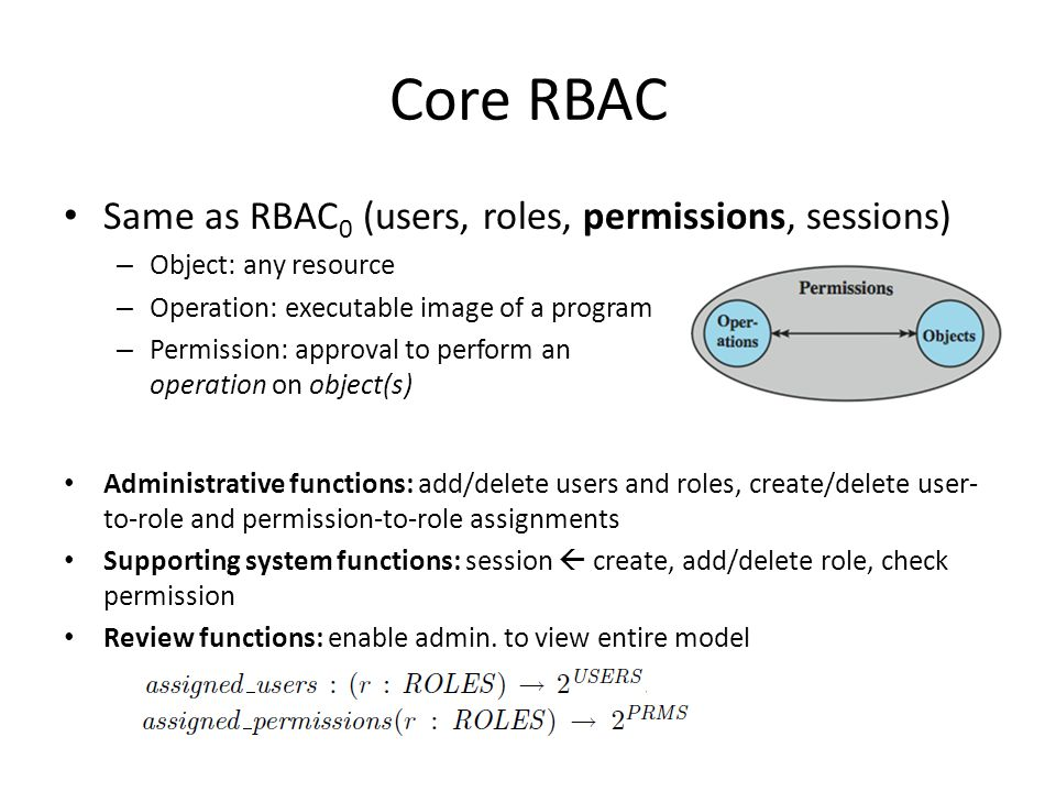 Core RBAC Same as RBAC 0 (users, roles, permissions, sessions) – Object: any resource – Operation: executable image of a program – Permission: approval to perform an operation on object(s) Administrative functions: add/delete users and roles, create/delete user- to-role and permission-to-role assignments Supporting system functions: session  create, add/delete role, check permission Review functions: enable admin.