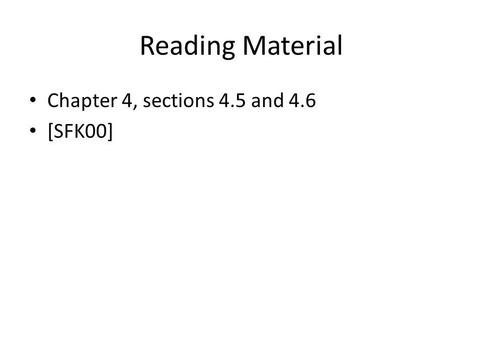 Reading Material Chapter 4, sections 4.5 and 4.6 [SFK00]