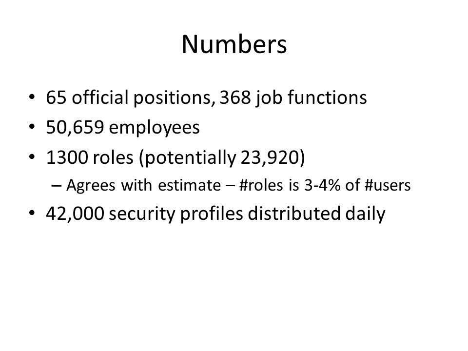 Numbers 65 official positions, 368 job functions 50,659 employees 1300 roles (potentially 23,920) – Agrees with estimate – #roles is 3-4% of #users 42,000 security profiles distributed daily