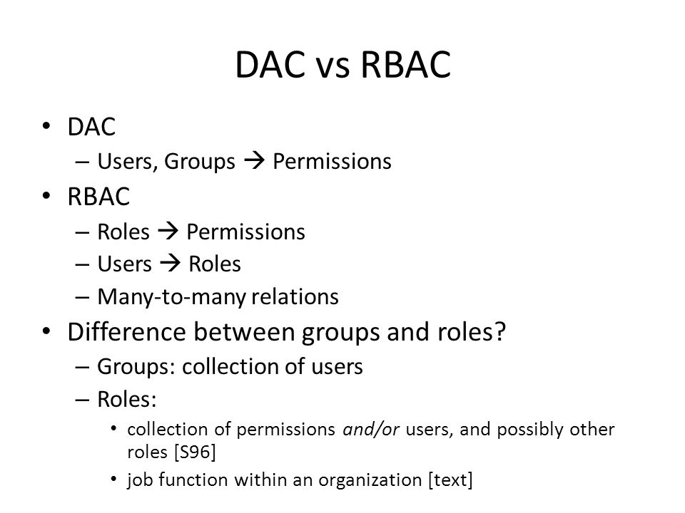 DAC vs RBAC DAC – Users, Groups  Permissions RBAC – Roles  Permissions – Users  Roles – Many-to-many relations Difference between groups and roles.