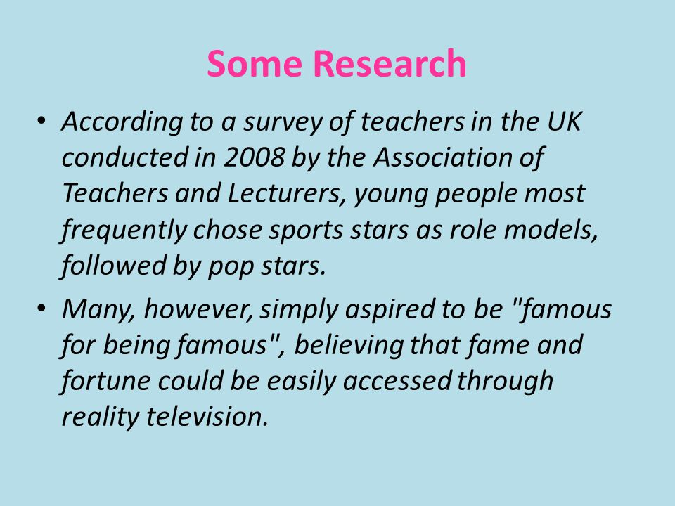 Some Research According to a survey of teachers in the UK conducted in 2008 by the Association of Teachers and Lecturers, young people most frequently chose sports stars as role models, followed by pop stars.