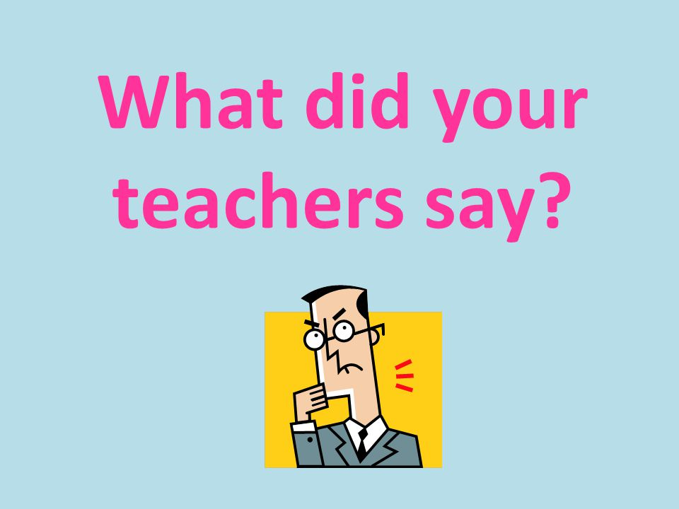 What did your teachers say?