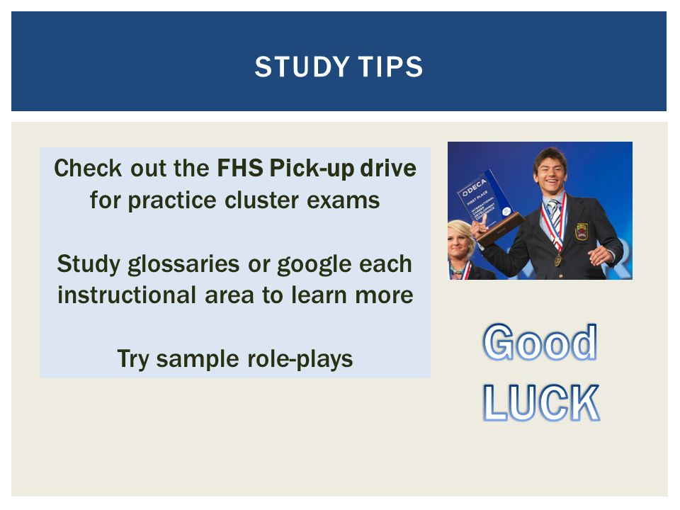 STUDY TIPS Check out the FHS Pick-up drive for practice cluster exams Study glossaries or google each instructional area to learn more Try sample role