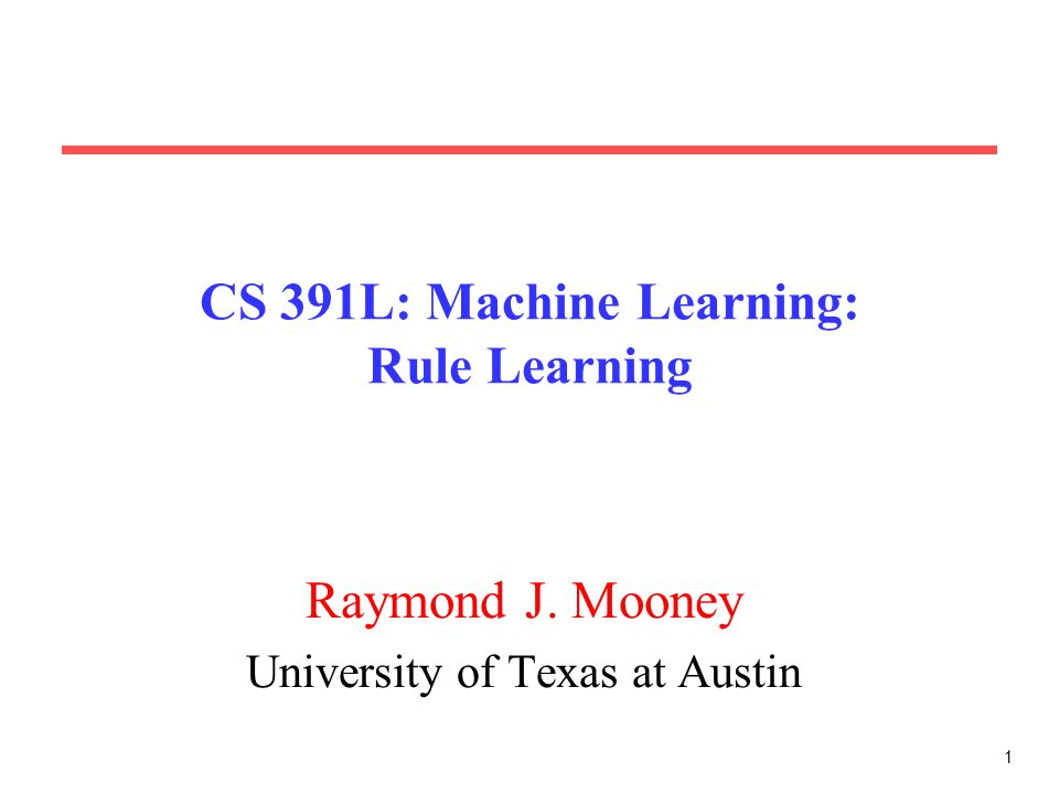 1 CS 391L: Machine Learning: Rule Learning Raymond J. Mooney University of Texas at Austin