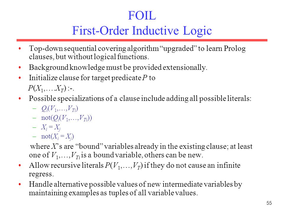 "55 FOIL First-Order Inductive Logic Top-down sequential covering algorithm ""upgraded"" to learn Prolog clauses, but without logical functions. Backgrou"