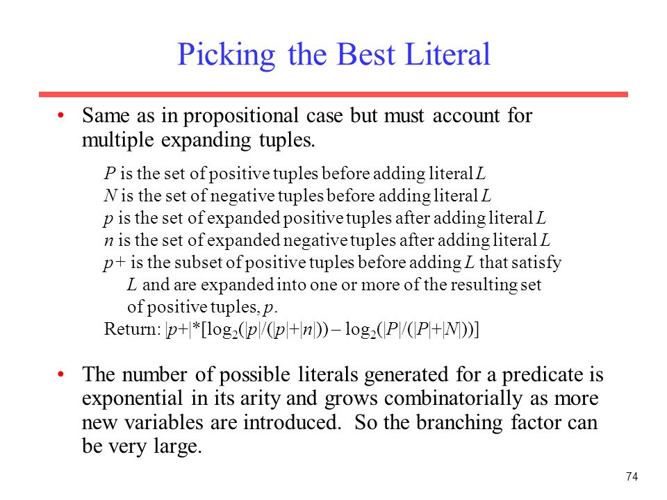 74 Picking the Best Literal Same as in propositional case but must account for multiple expanding tuples. The number of possible literals generated fo