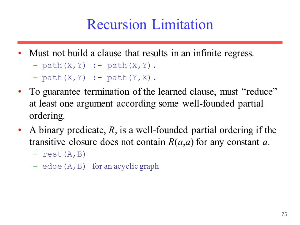 75 Recursion Limitation Must not build a clause that results in an infinite regress. –path(X,Y) :- path(X,Y). –path(X,Y) :- path(Y,X). To guarantee te