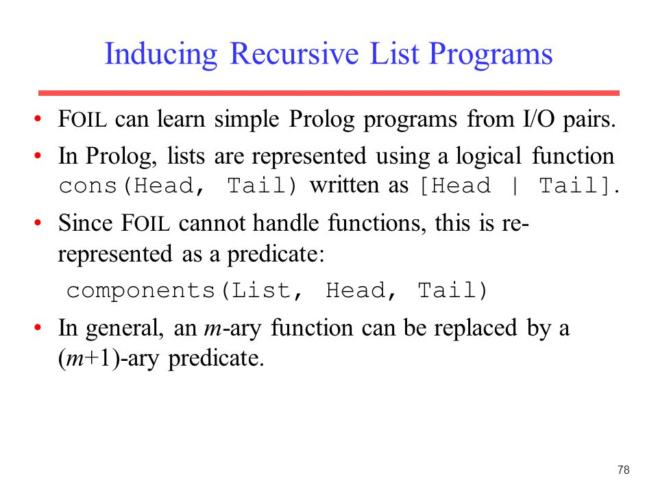 78 Inducing Recursive List Programs F OIL can learn simple Prolog programs from I/O pairs. In Prolog, lists are represented using a logical function c