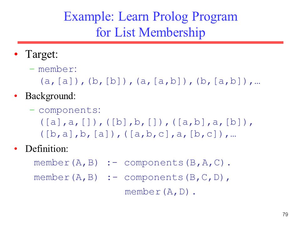 79 Example: Learn Prolog Program for List Membership Target: –member : (a,[a]),(b,[b]),(a,[a,b]),(b,[a,b]),… Background: –components : ([a],a,[]),([b]