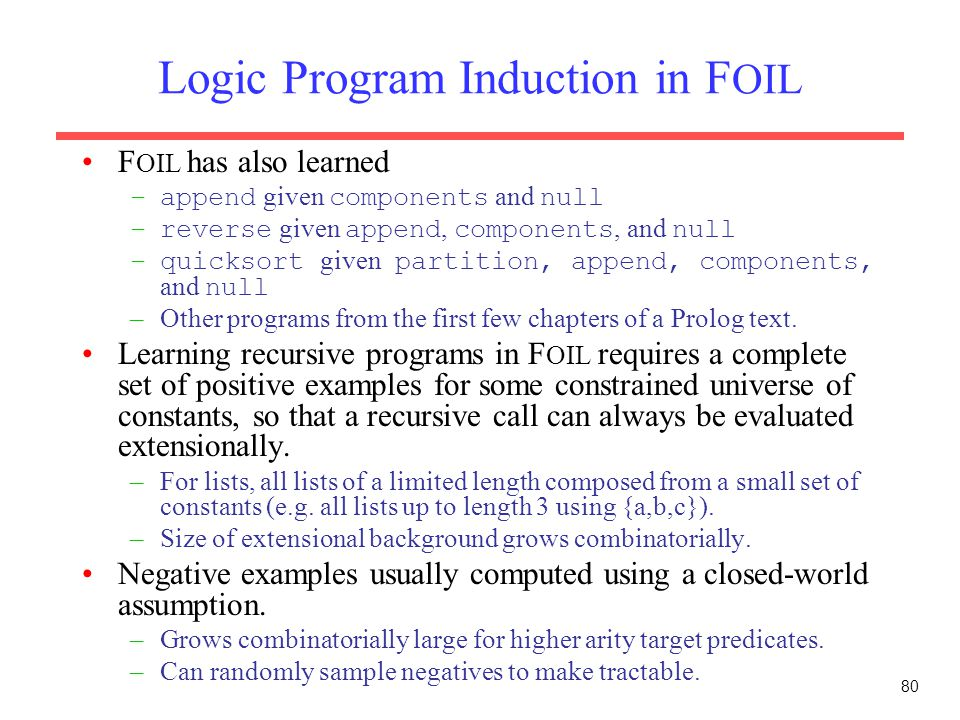 80 Logic Program Induction in F OIL F OIL has also learned –append given components and null –reverse given append, components, and null –quicksort gi
