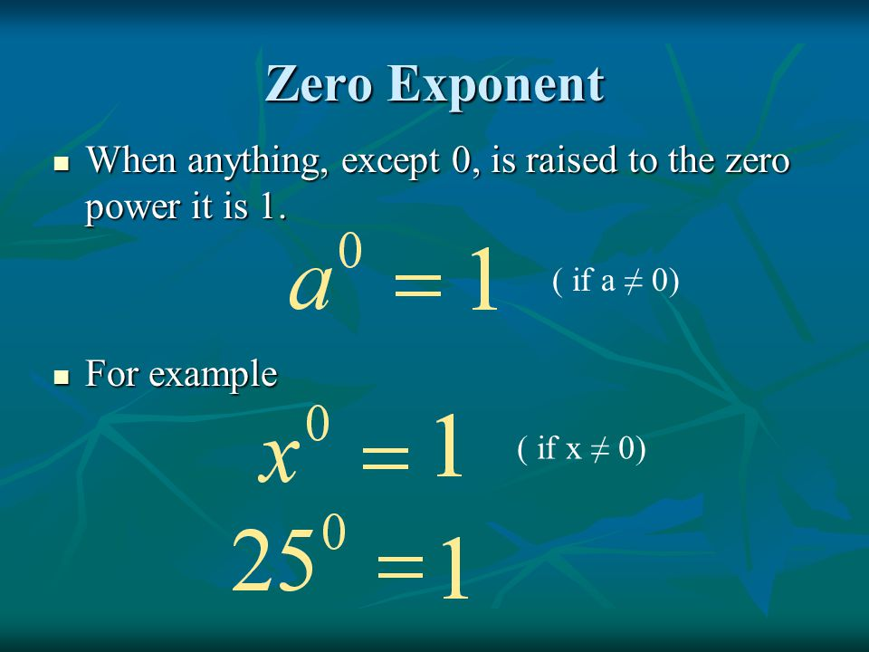 Zero Exponent When anything, except 0, is raised to the zero power it is 1. When anything, except 0, is raised to the zero power it is 1. For example