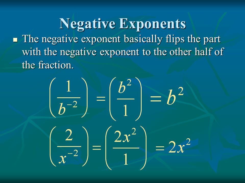 Negative Exponents The negative exponent basically flips the part with the negative exponent to the other half of the fraction. The negative exponent