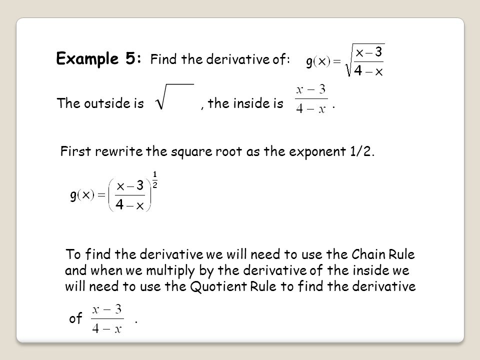 Example 5: Find the derivative of: The outside is, the inside is.