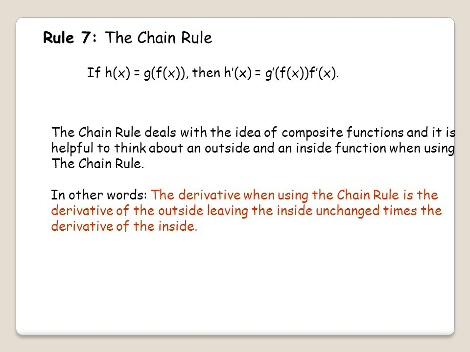 Rule 7: The Chain Rule If h(x) = g(f(x)), then h'(x) = g'(f(x))f'(x).