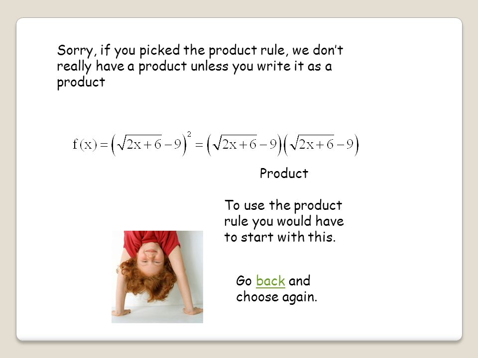 Sorry, if you picked the product rule, we don't really have a product unless you write it as a product Product To use the product rule you would have to start with this.