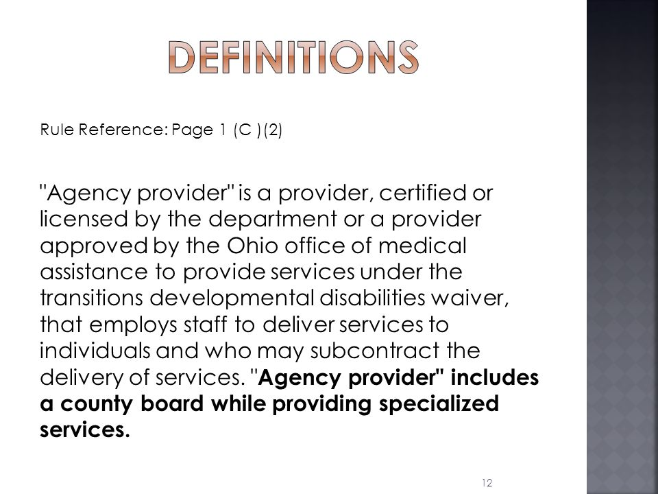 Rule Reference: Page 1 (C )(2) Agency provider is a provider, certified or licensed by the department or a provider approved by the Ohio office of medical assistance to provide services under the transitions developmental disabilities waiver, that employs staff to deliver services to individuals and who may subcontract the delivery of services.