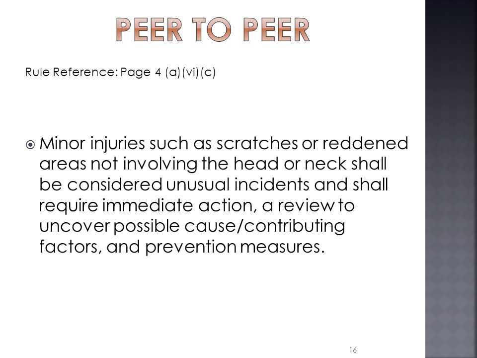 Rule Reference: Page 4 (a)(vi)(c)  Minor injuries such as scratches or reddened areas not involving the head or neck shall be considered unusual incidents and shall require immediate action, a review to uncover possible cause/contributing factors, and prevention measures.