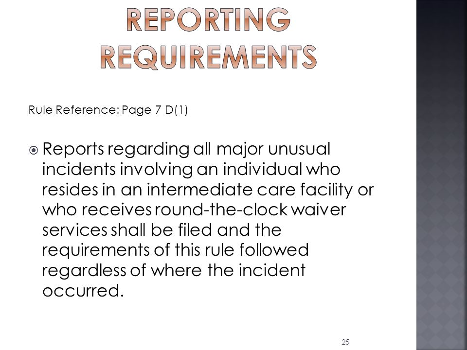 Rule Reference: Page 7 D(1)  Reports regarding all major unusual incidents involving an individual who resides in an intermediate care facility or who receives round-the-clock waiver services shall be filed and the requirements of this rule followed regardless of where the incident occurred.