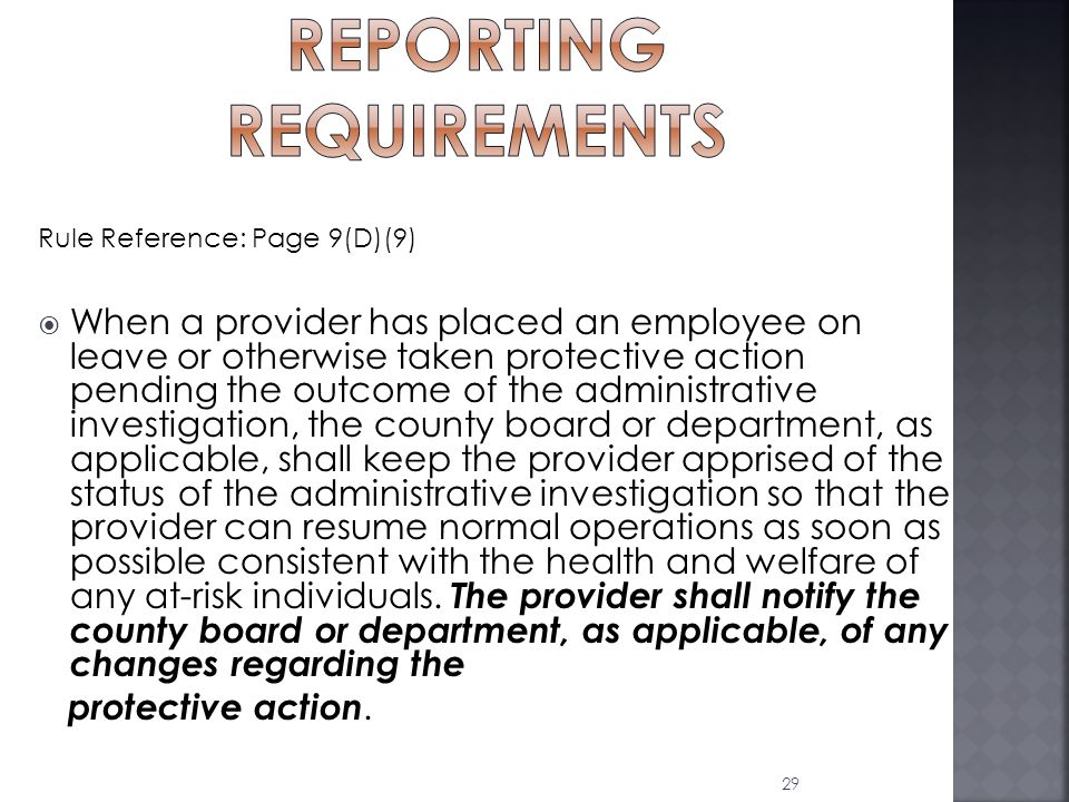 Rule Reference: Page 9(D)(9)  When a provider has placed an employee on leave or otherwise taken protective action pending the outcome of the administrative investigation, the county board or department, as applicable, shall keep the provider apprised of the status of the administrative investigation so that the provider can resume normal operations as soon as possible consistent with the health and welfare of any at-risk individuals.