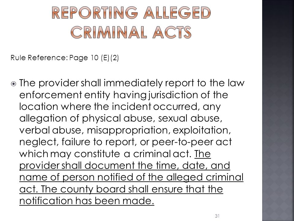 Rule Reference: Page 10 (E)(2)  The provider shall immediately report to the law enforcement entity having jurisdiction of the location where the incident occurred, any allegation of physical abuse, sexual abuse, verbal abuse, misappropriation, exploitation, neglect, failure to report, or peer-to-peer act which may constitute a criminal act.