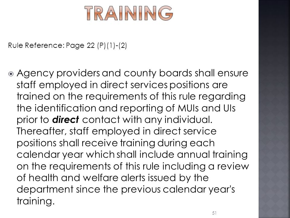 Rule Reference: Page 22 (P)(1)-(2)  Agency providers and county boards shall ensure staff employed in direct services positions are trained on the requirements of this rule regarding the identification and reporting of MUIs and UIs prior to direct contact with any individual.