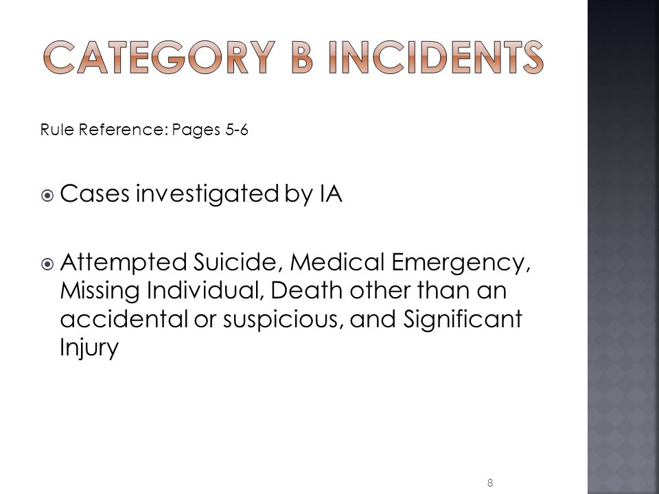 Rule Reference: Pages 5-6  Cases investigated by IA  Attempted Suicide, Medical Emergency, Missing Individual, Death other than an accidental or suspicious, and Significant Injury 8