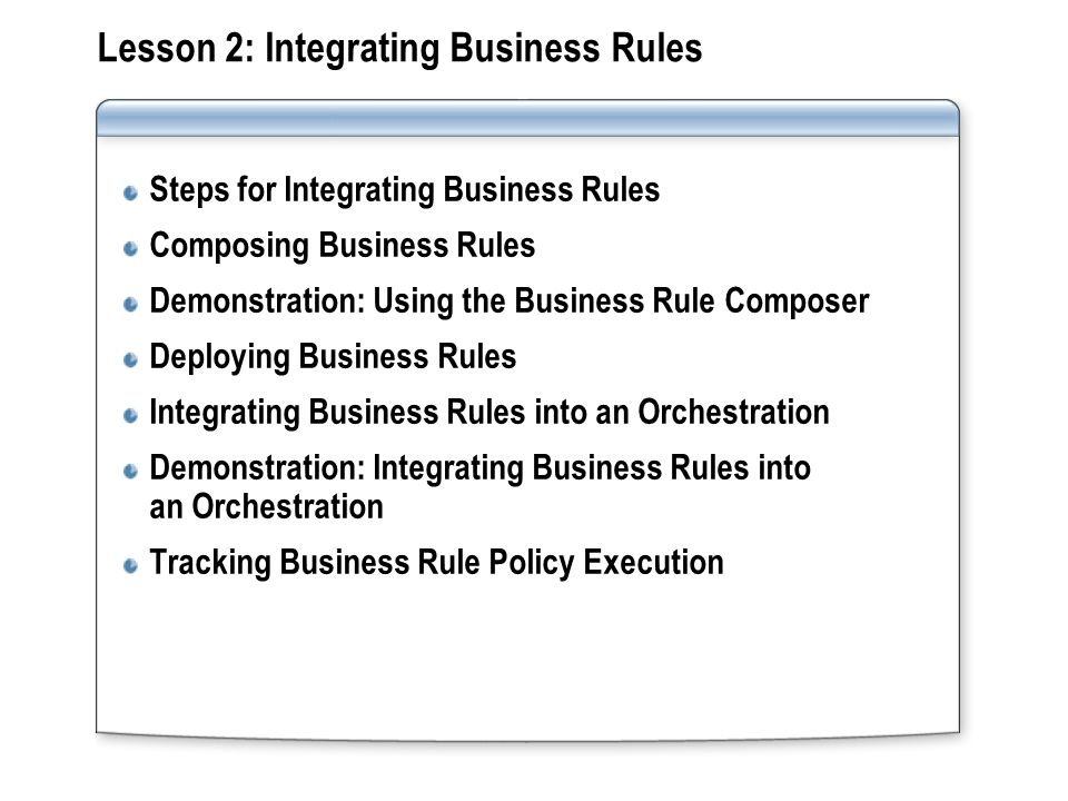 Lesson 2: Integrating Business Rules Steps for Integrating Business Rules Composing Business Rules Demonstration: Using the Business Rule Composer Deploying Business Rules Integrating Business Rules into an Orchestration Demonstration: Integrating Business Rules into an Orchestration Tracking Business Rule Policy Execution