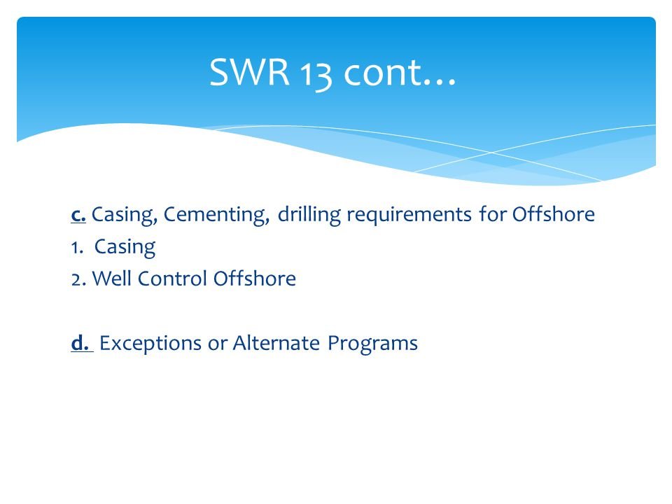 c. Casing, Cementing, drilling requirements for Offshore 1. Casing 2. Well Control Offshore d. Exceptions or Alternate Programs SWR 13 cont…
