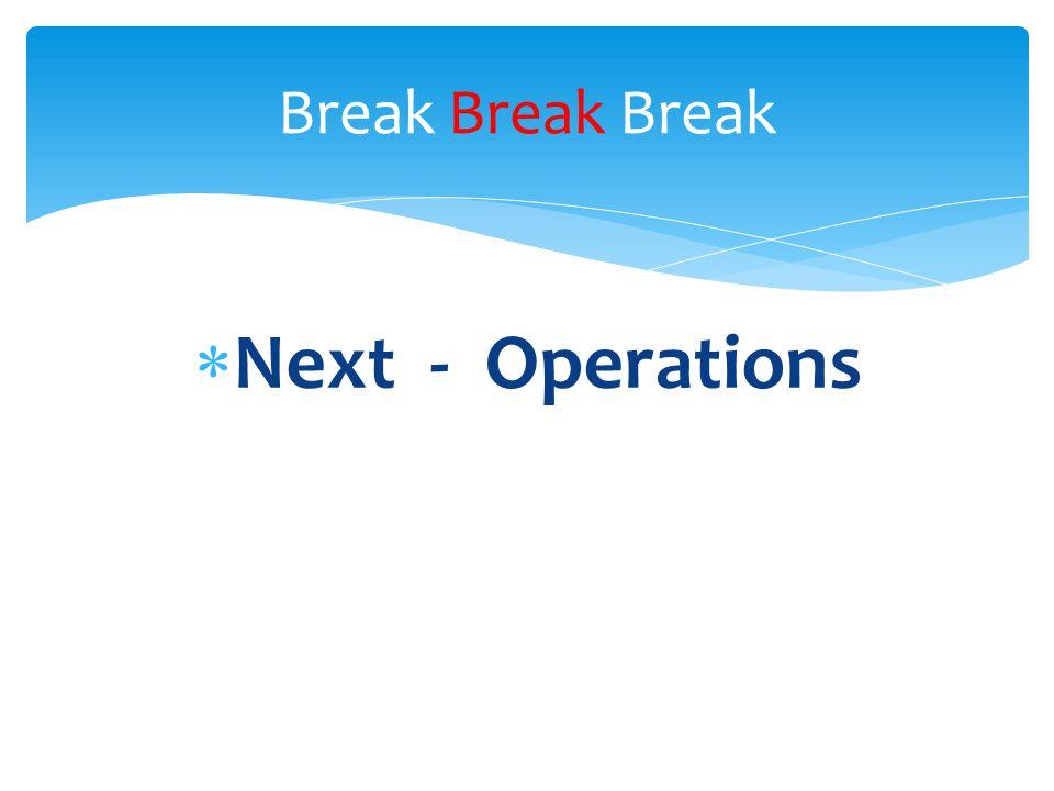  Next - Operations Break Break Break