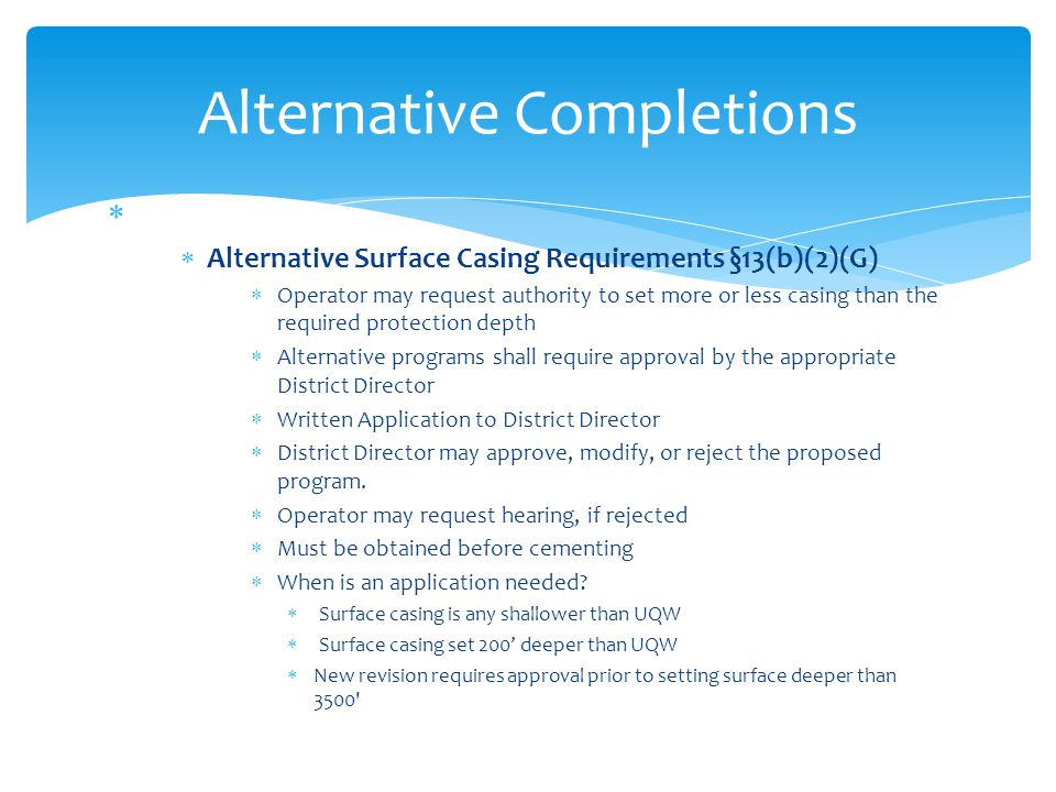   Alternative Surface Casing Requirements §13(b)(2)(G)  Operator may request authority to set more or less casing than the required protection dept