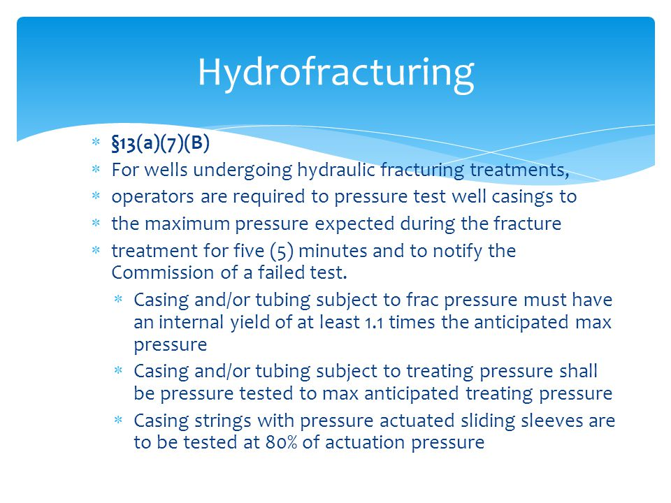  §13(a)(7)(B)  For wells undergoing hydraulic fracturing treatments,  operators are required to pressure test well casings to  the maximum pressur