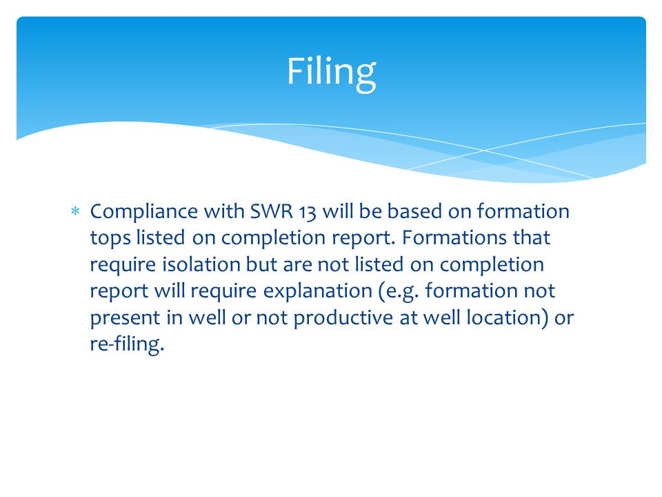  Compliance with SWR 13 will be based on formation tops listed on completion report. Formations that require isolation but are not listed on completi