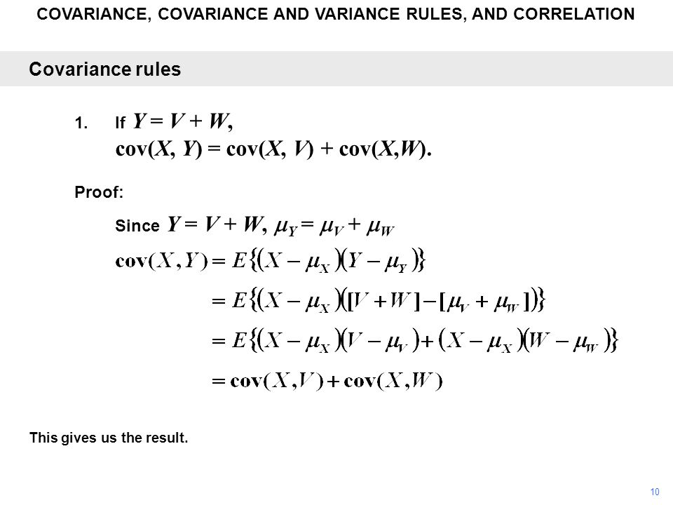 COVARIANCE, COVARIANCE AND VARIANCE RULES, AND CORRELATION This gives us the result. Covariance rules 1.If Y = V + W, cov(X, Y) = cov(X, V) + cov(X,W)