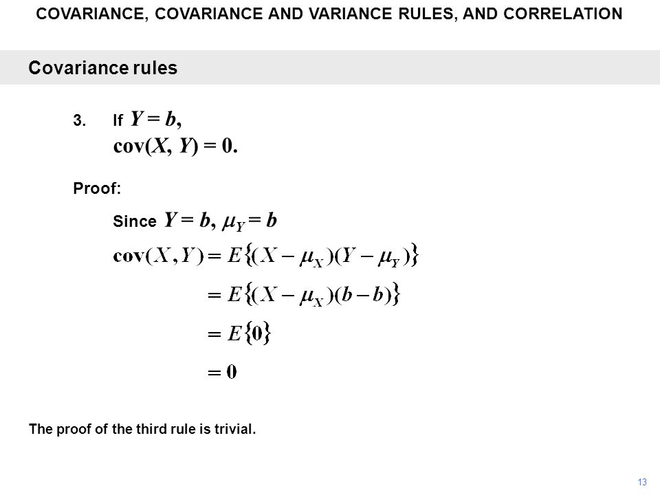 COVARIANCE, COVARIANCE AND VARIANCE RULES, AND CORRELATION The proof of the third rule is trivial. Covariance rules 3.If Y = b, cov(X, Y) = 0. Proof: