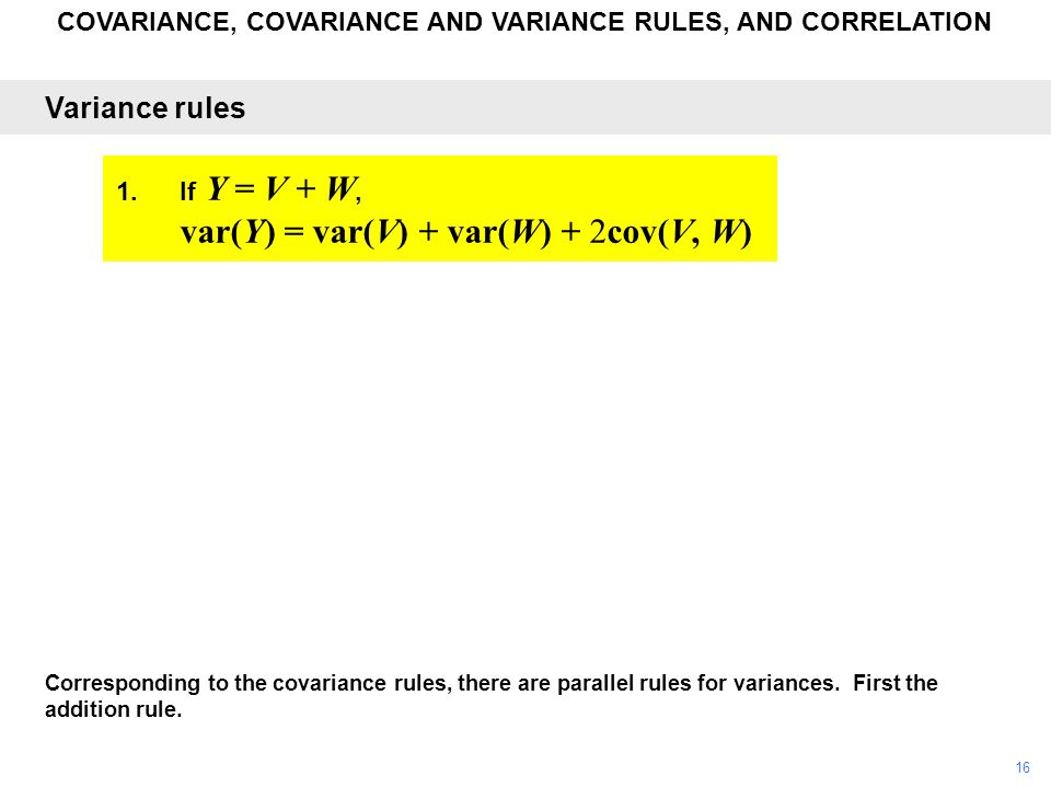 COVARIANCE, COVARIANCE AND VARIANCE RULES, AND CORRELATION Corresponding to the covariance rules, there are parallel rules for variances. First the ad