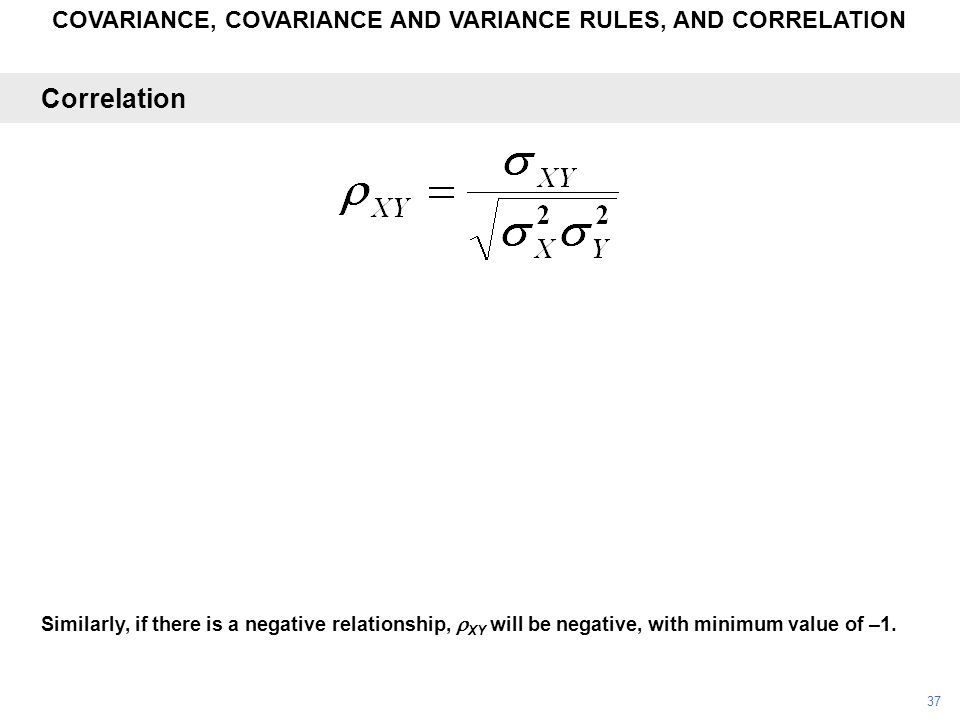 COVARIANCE, COVARIANCE AND VARIANCE RULES, AND CORRELATION Similarly, if there is a negative relationship,  XY will be negative, with minimum value o