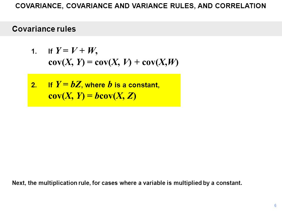 COVARIANCE, COVARIANCE AND VARIANCE RULES, AND CORRELATION Next, the multiplication rule, for cases where a variable is multiplied by a constant. Cova