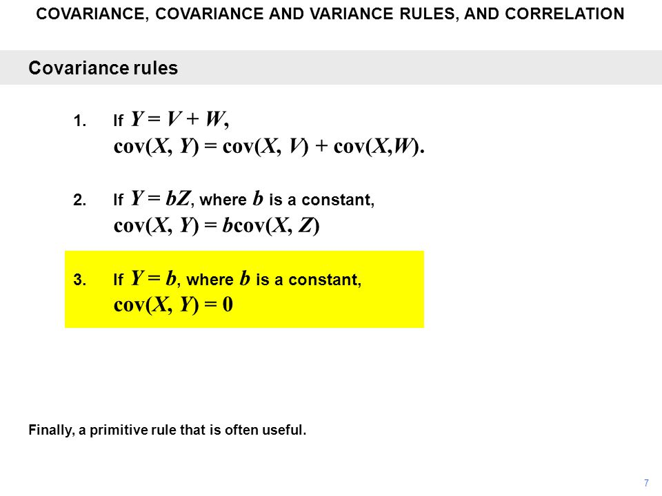 COVARIANCE, COVARIANCE AND VARIANCE RULES, AND CORRELATION Finally, a primitive rule that is often useful. Covariance rules 1.If Y = V + W, cov(X, Y)