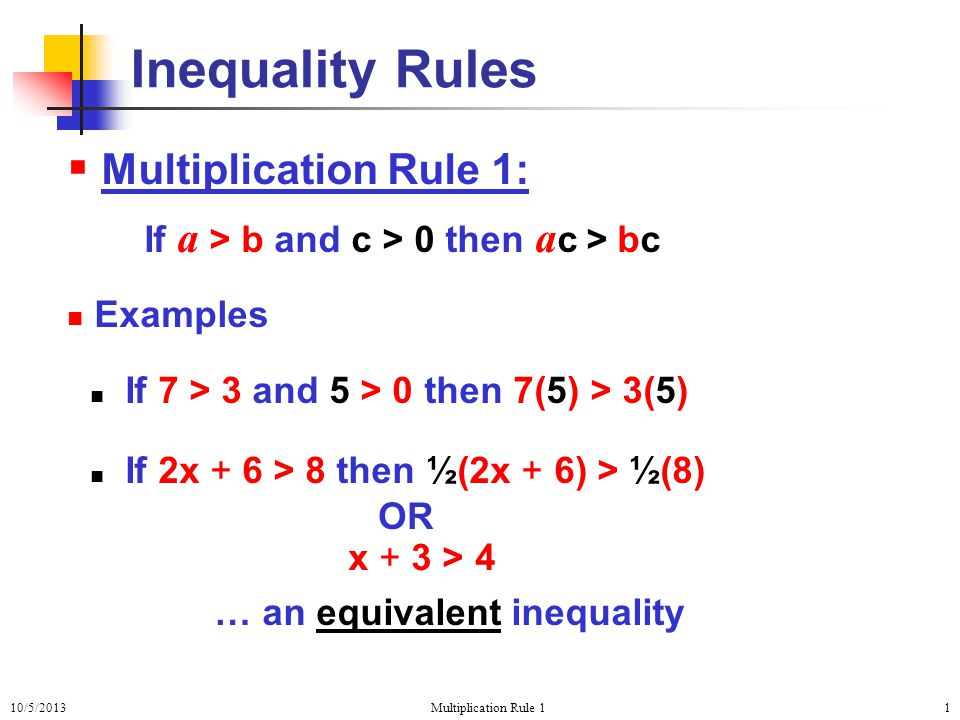 10/5/2013Multiplication Rule 11  Multiplication Rule 1: If a > b and c > 0 then a c > bc Examples If 7 > 3 and 5 > 0 then 7(5) > 3(5) If 2x + 6 > 8 then ½(2x + 6) > ½(8) Inequality Rules … an equivalent inequality OR x + 3 > 4