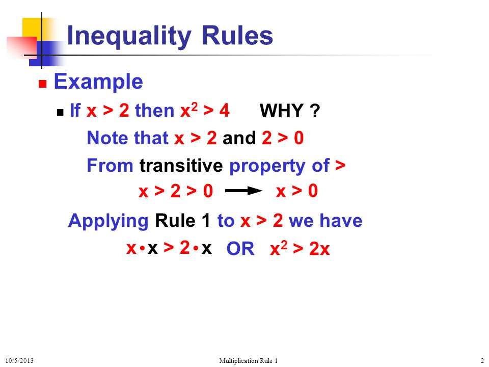 10/5/2013Multiplication Rule 12 Inequality Rules Example If x > 2 then x 2 > 4 Note that x > 2 and 2 > 0 From transitive property of > Applying Rule 1