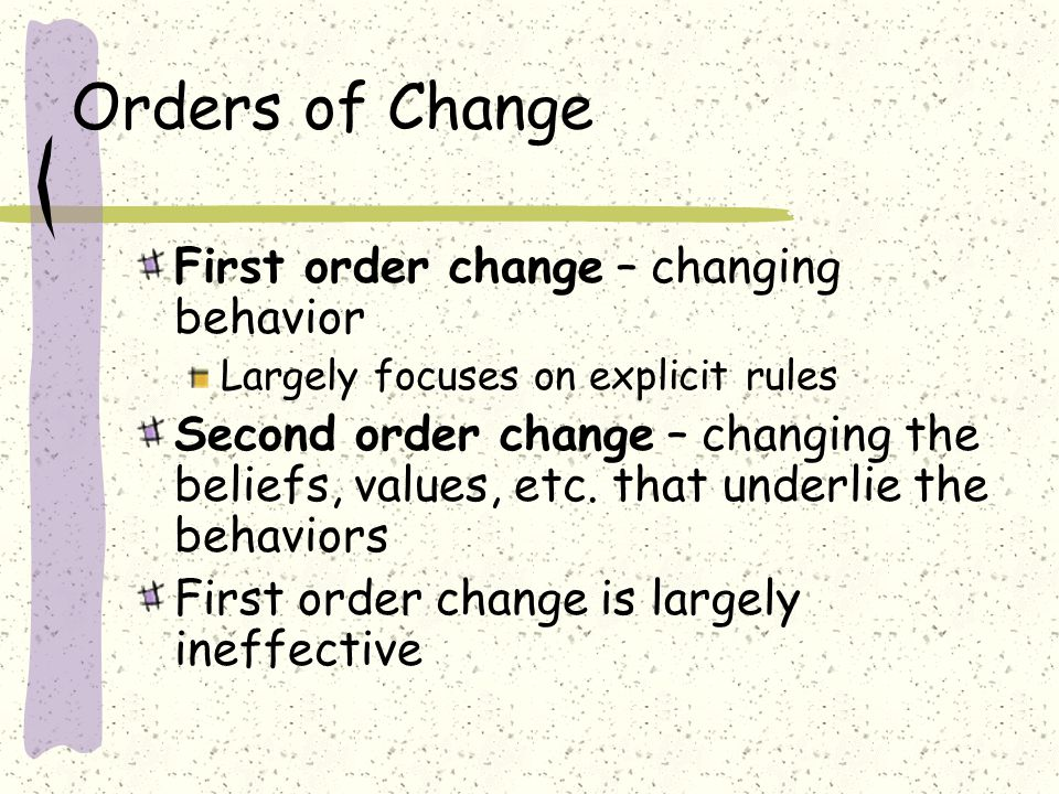 Orders of Change First order change – changing behavior Largely focuses on explicit rules Second order change – changing the beliefs, values, etc.