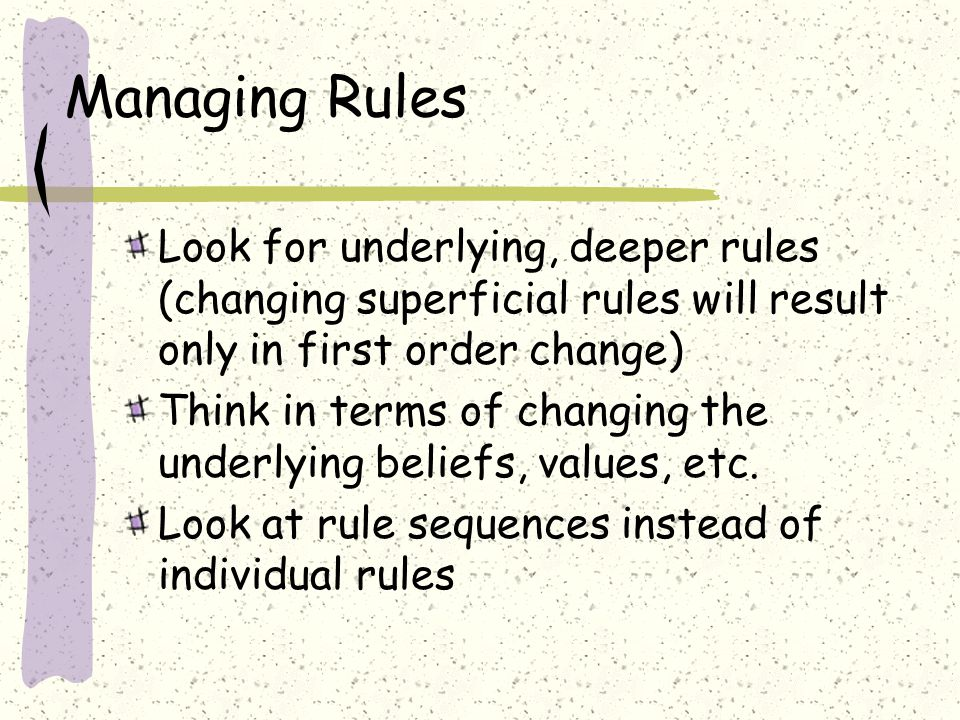 Managing Rules Look for underlying, deeper rules (changing superficial rules will result only in first order change) Think in terms of changing the underlying beliefs, values, etc.
