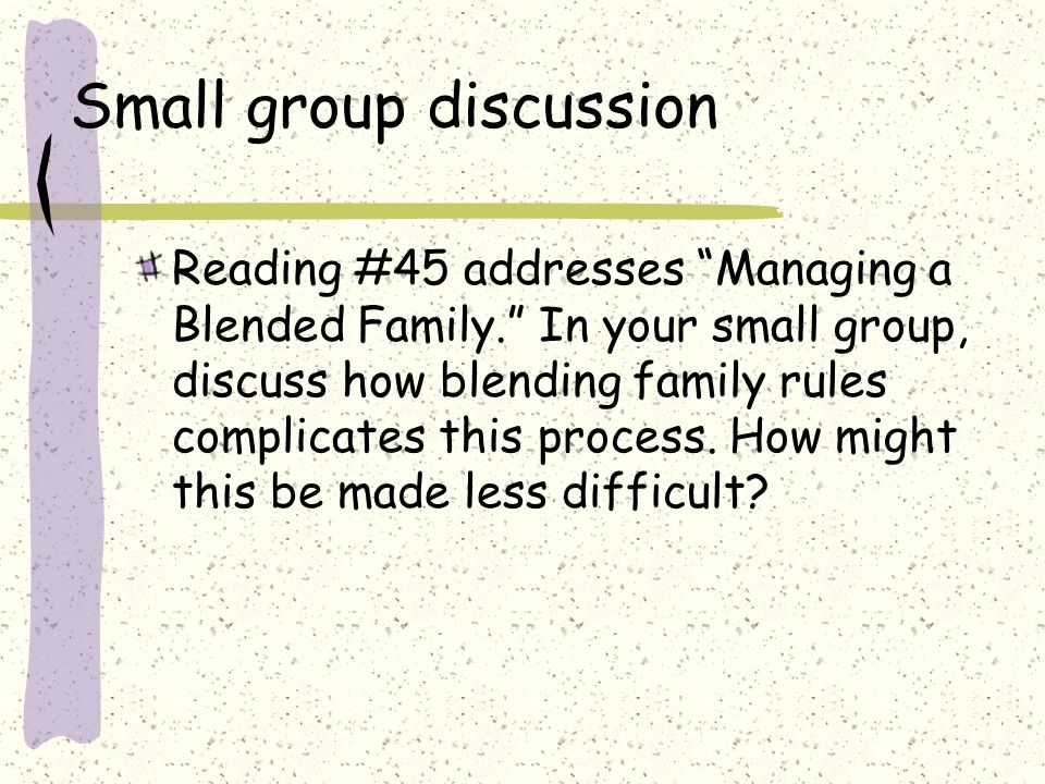 Small group discussion Reading #45 addresses Managing a Blended Family. In your small group, discuss how blending family rules complicates this process.