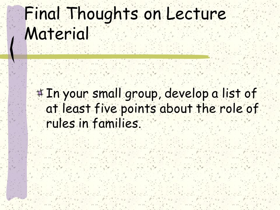 Final Thoughts on Lecture Material In your small group, develop a list of at least five points about the role of rules in families.